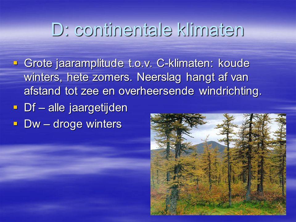 D: continentale klimaten  Grote jaaramplitude t.o.v. C-klimaten: koude winters, hete zomers. Neerslag hangt af van afstand tot zee en overheersende w