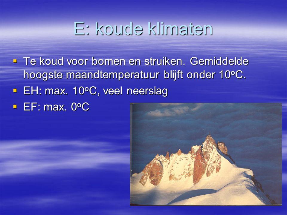 E: koude klimaten  Te koud voor bomen en struiken. Gemiddelde hoogste maandtemperatuur blijft onder 10 o C.  EH: max. 10 o C, veel neerslag  EF: ma