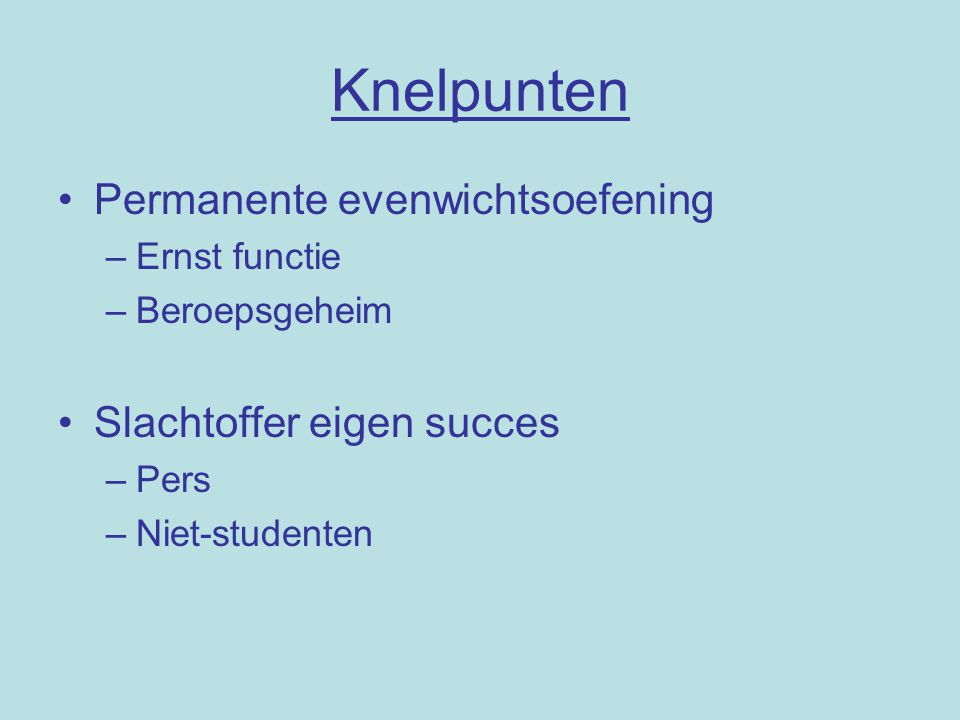 Knelpunten Permanente evenwichtsoefening –Ernst functie –Beroepsgeheim Slachtoffer eigen succes –Pers –Niet-studenten