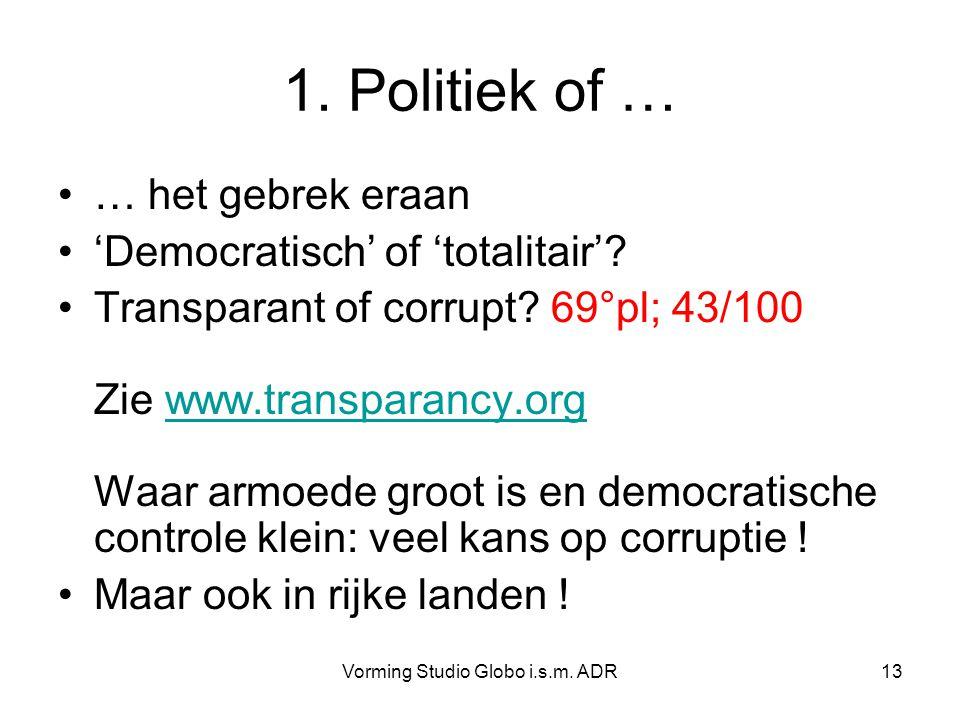 Vorming Studio Globo i.s.m. ADR13 1. Politiek of … … het gebrek eraan 'Democratisch' of 'totalitair'? Transparant of corrupt? 69°pl; 43/100 Zie www.tr