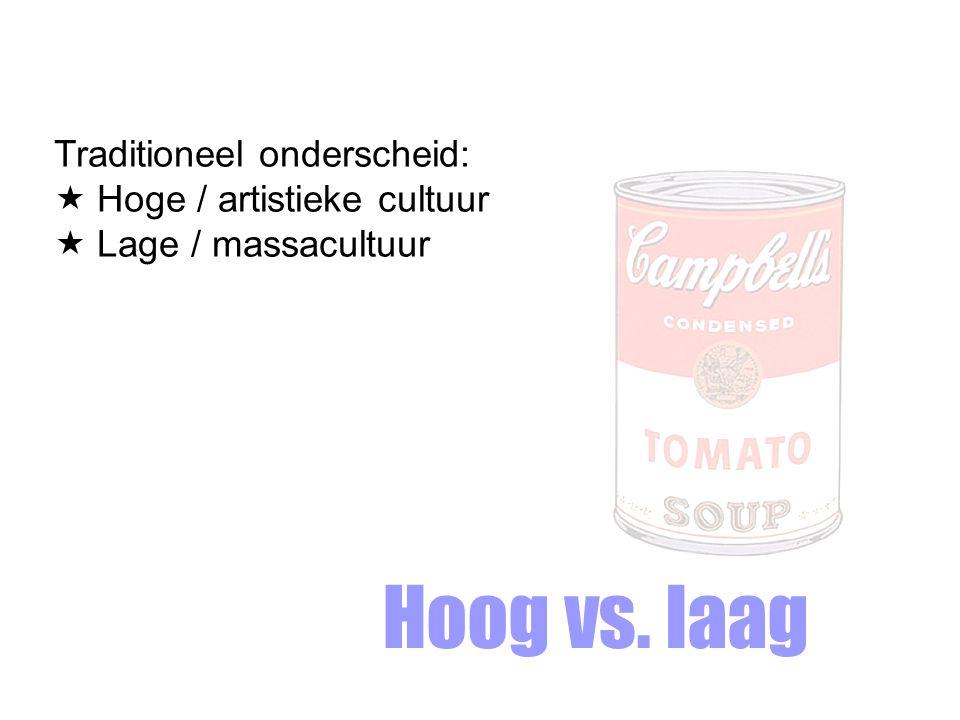 Hoog vs. laag Traditioneel onderscheid:  Hoge / artistieke cultuur  Lage / massacultuur