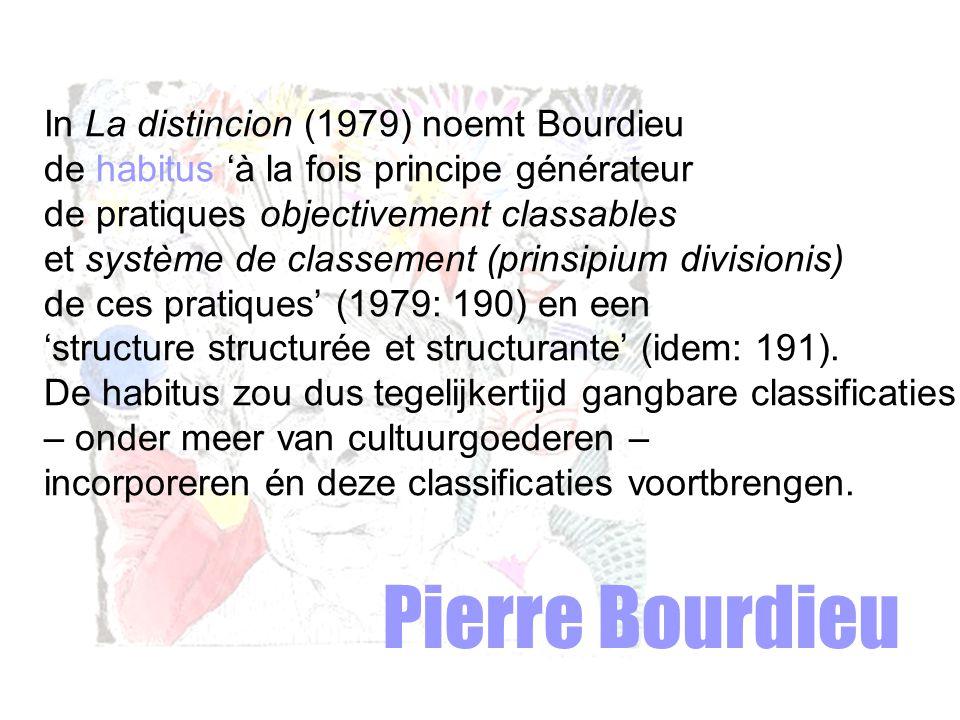 Pierre Bourdieu In La distincion (1979) noemt Bourdieu de habitus 'à la fois principe générateur de pratiques objectivement classables et système de classement (prinsipium divisionis) de ces pratiques' (1979: 190) en een 'structure structurée et structurante' (idem: 191).