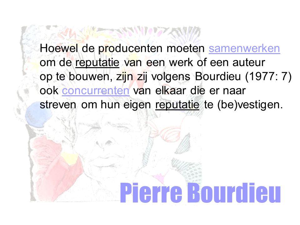 Pierre Bourdieu Hoewel de producenten moeten samenwerken om de reputatie van een werk of een auteur op te bouwen, zijn zij volgens Bourdieu (1977: 7) ook concurrenten van elkaar die er naar streven om hun eigen reputatie te (be)vestigen.