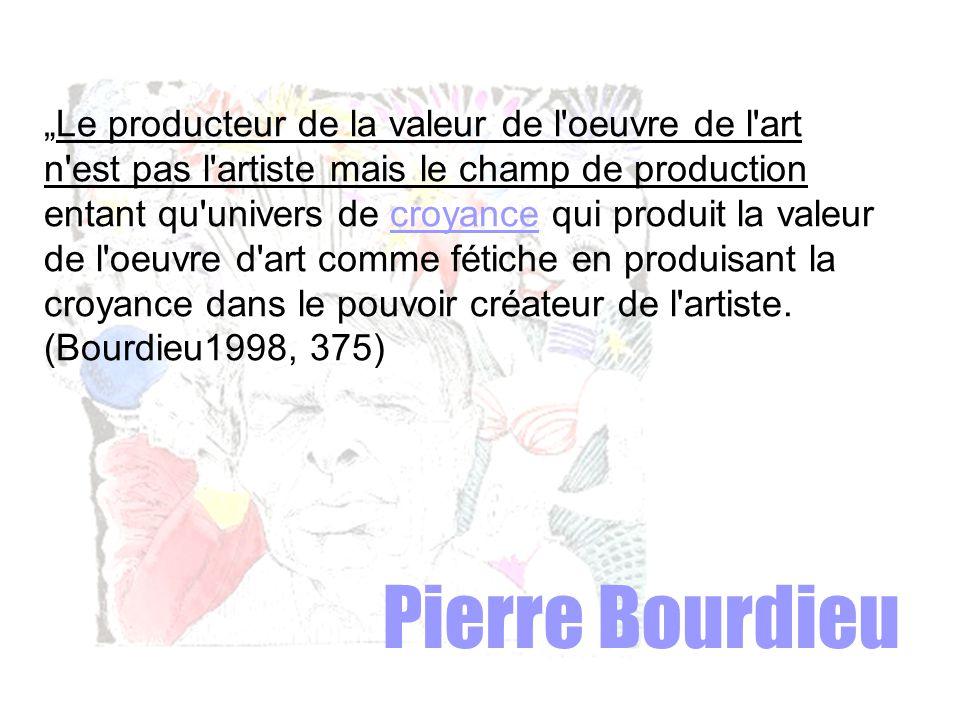 """Pierre Bourdieu """"Le producteur de la valeur de l oeuvre de l art n est pas l artiste mais le champ de production entant qu univers de croyance qui produit la valeur de l oeuvre d art comme fétiche en produisant la croyance dans le pouvoir créateur de l artiste."""