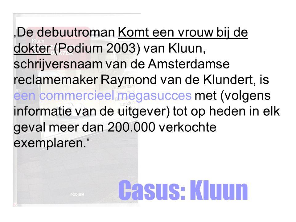 Casus: Kluun 'De debuutroman Komt een vrouw bij de dokter (Podium 2003) van Kluun, schrijversnaam van de Amsterdamse reclamemaker Raymond van de Klundert, is een commercieel megasucces met (volgens informatie van de uitgever) tot op heden in elk geval meer dan 200.000 verkochte exemplaren.'