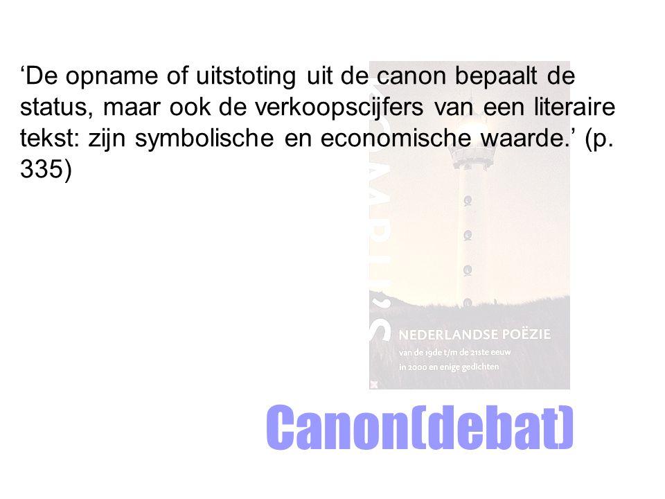 Canon(debat) 'De opname of uitstoting uit de canon bepaalt de status, maar ook de verkoopscijfers van een literaire tekst: zijn symbolische en economische waarde.' (p.