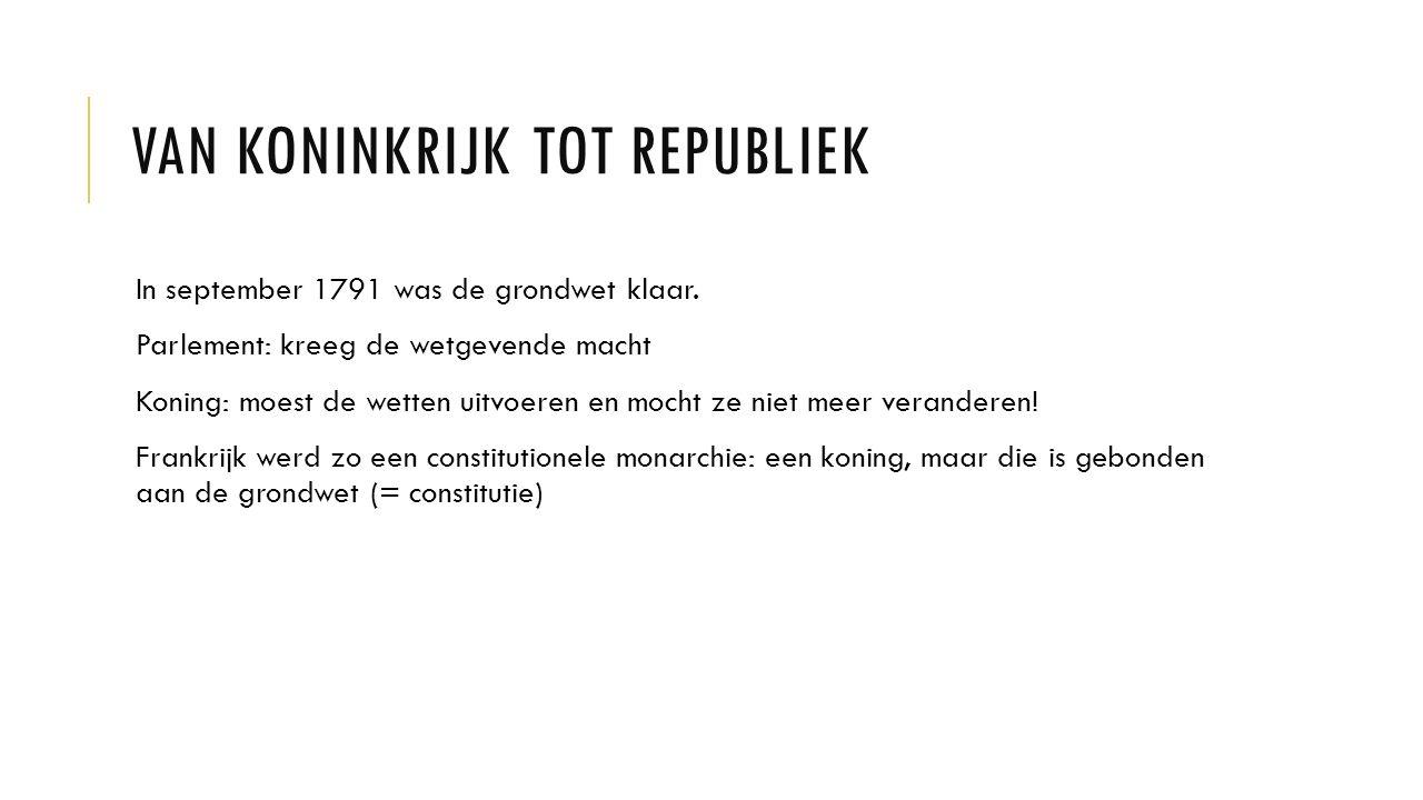 VAN KONINKRIJK TOT REPUBLIEK In september 1791 was de grondwet klaar. Parlement: kreeg de wetgevende macht Koning: moest de wetten uitvoeren en mocht