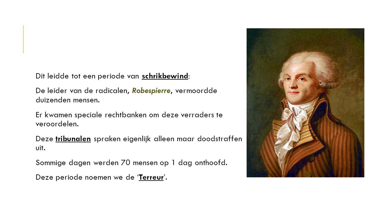 Dit leidde tot een periode van schrikbewind: De leider van de radicalen, Robespierre, vermoordde duizenden mensen. Er kwamen speciale rechtbanken om d