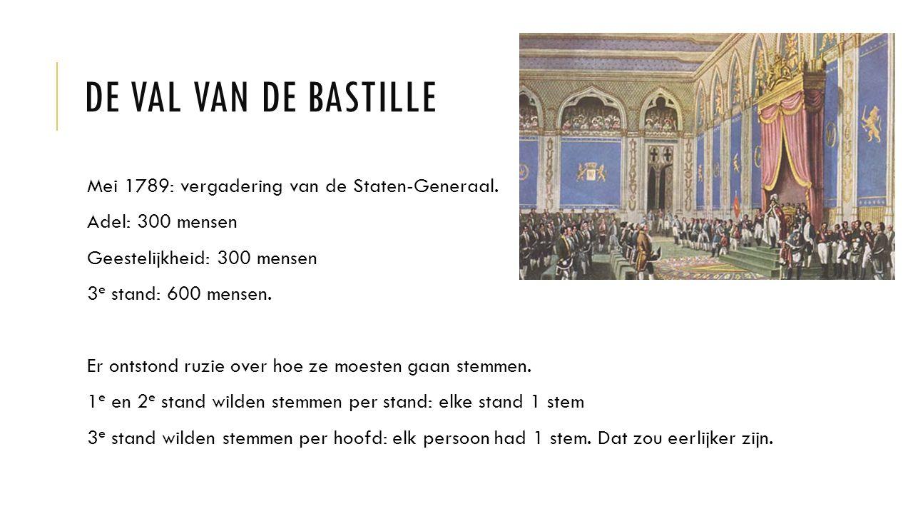 DE VAL VAN DE BASTILLE Mei 1789: vergadering van de Staten-Generaal. Adel: 300 mensen Geestelijkheid: 300 mensen 3 e stand: 600 mensen. Er ontstond ru