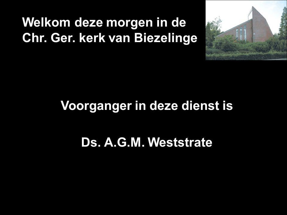 Welkom deze morgen in de Chr. Ger. kerk van Biezelinge Voorganger in deze dienst is Ds. A.G.M. Weststrate