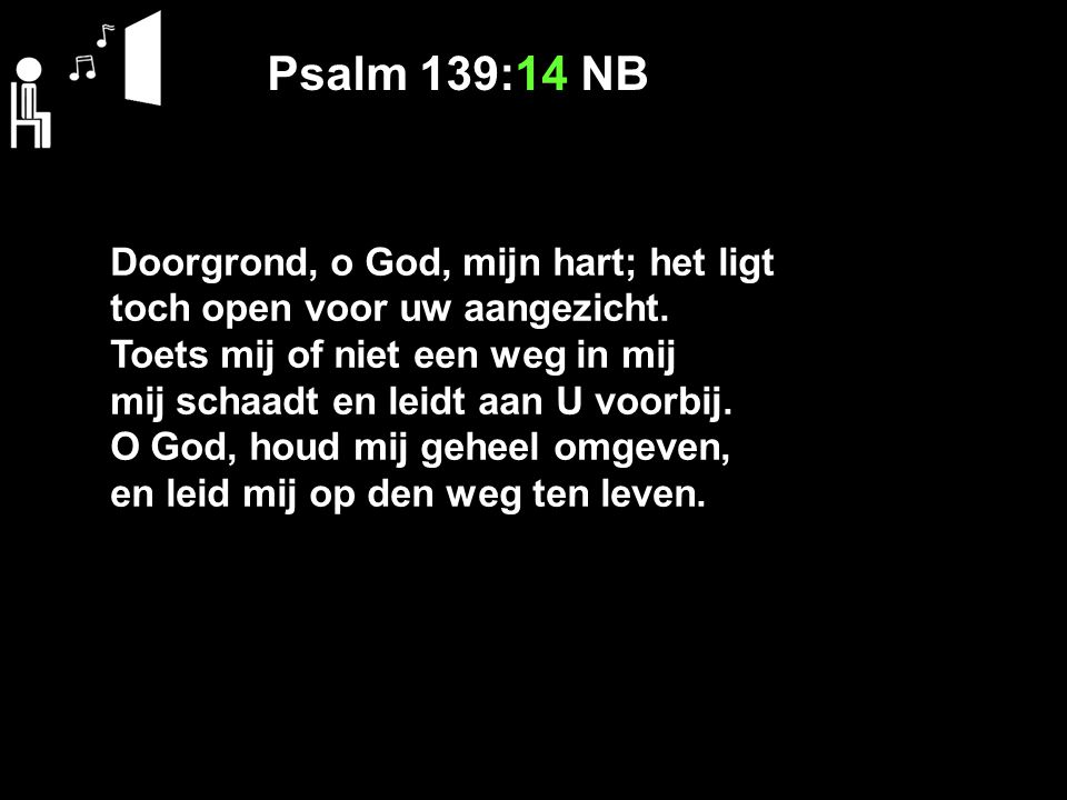 Psalm 139:14 NB Doorgrond, o God, mijn hart; het ligt toch open voor uw aangezicht. Toets mij of niet een weg in mij mij schaadt en leidt aan U voorbi