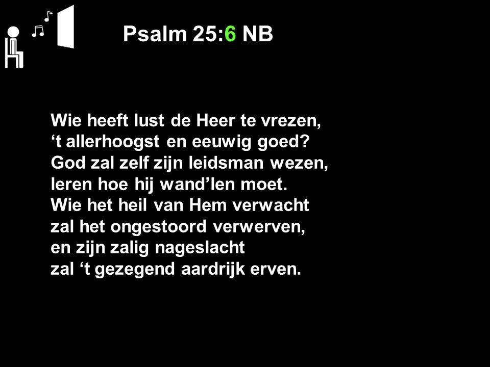 Psalm 25:6 NB Wie heeft lust de Heer te vrezen, 't allerhoogst en eeuwig goed? God zal zelf zijn leidsman wezen, leren hoe hij wand'len moet. Wie het