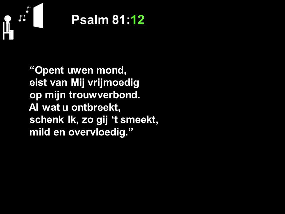 """Psalm 81:12 """"Opent uwen mond, eist van Mij vrijmoedig op mijn trouwverbond. Al wat u ontbreekt, schenk Ik, zo gij 't smeekt, mild en overvloedig."""""""