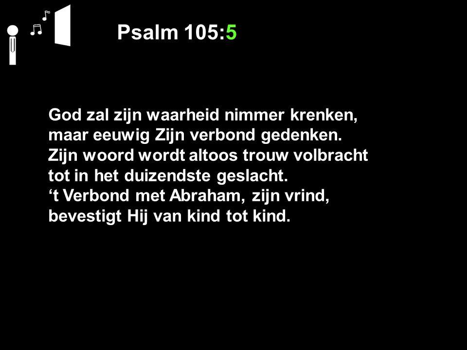 Psalm 105:5 God zal zijn waarheid nimmer krenken, maar eeuwig Zijn verbond gedenken. Zijn woord wordt altoos trouw volbracht tot in het duizendste ges