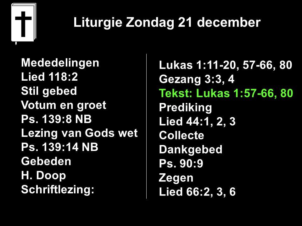 Liturgie Zondag 21 december Mededelingen Lied 118:2 Stil gebed Votum en groet Ps. 139:8 NB Lezing van Gods wet Ps. 139:14 NB Gebeden H. Doop Schriftle