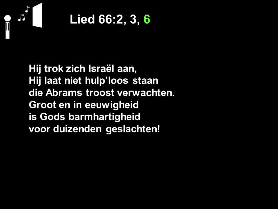 Lied 66:2, 3, 6 Hij trok zich Israël aan, Hij laat niet hulp'loos staan die Abrams troost verwachten. Groot en in eeuwigheid is Gods barmhartigheid vo
