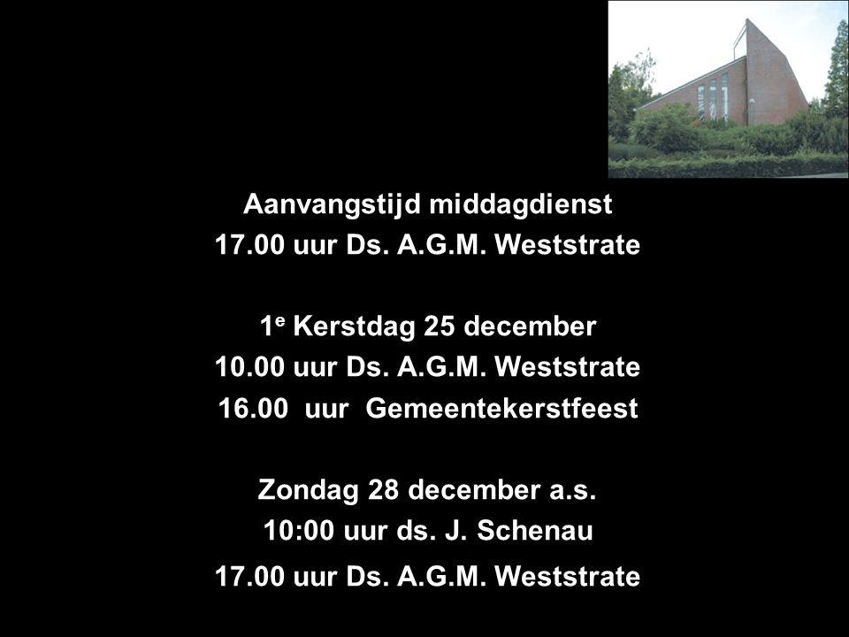 Aanvangstijd middagdienst 17.00 uur Ds. A.G.M. Weststrate 1 e Kerstdag 25 december 10.00 uur Ds. A.G.M. Weststrate 16.00 uur Gemeentekerstfeest Zondag