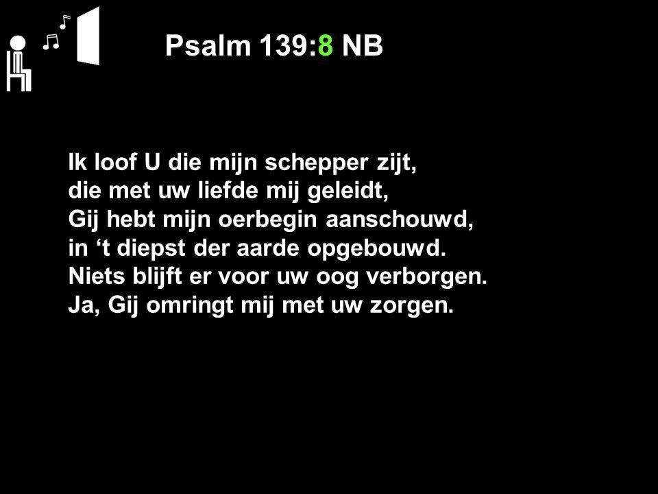 Psalm 139:8 NB Ik loof U die mijn schepper zijt, die met uw liefde mij geleidt, Gij hebt mijn oerbegin aanschouwd, in 't diepst der aarde opgebouwd. N