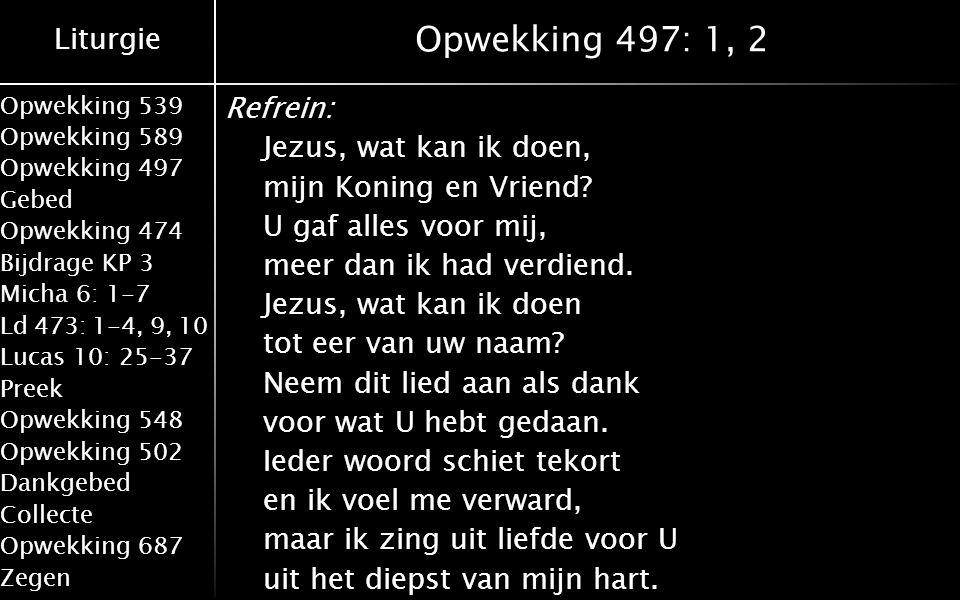 Liturgie Opwekking 539 Opwekking 589 Opwekking 497 Gebed Opwekking 474 Bijdrage KP 3 Micha 6: 1-7 Ld 473: 1-4, 9, 10 Lucas 10: 25-37 Preek Opwekking 548 Opwekking 502 Dankgebed Collecte Opwekking 687 Zegen Opwekking 497: 1, 2 Refrein: Jezus, wat kan ik doen, mijn Koning en Vriend.