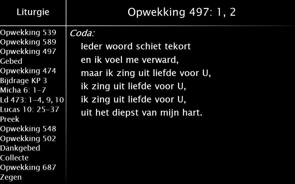 Liturgie Opwekking 539 Opwekking 589 Opwekking 497 Gebed Opwekking 474 Bijdrage KP 3 Micha 6: 1-7 Ld 473: 1-4, 9, 10 Lucas 10: 25-37 Preek Opwekking 548 Opwekking 502 Dankgebed Collecte Opwekking 687 Zegen Opwekking 497: 1, 2 Coda: Ieder woord schiet tekort en ik voel me verward, maar ik zing uit liefde voor U, ik zing uit liefde voor U, uit het diepst van mijn hart.