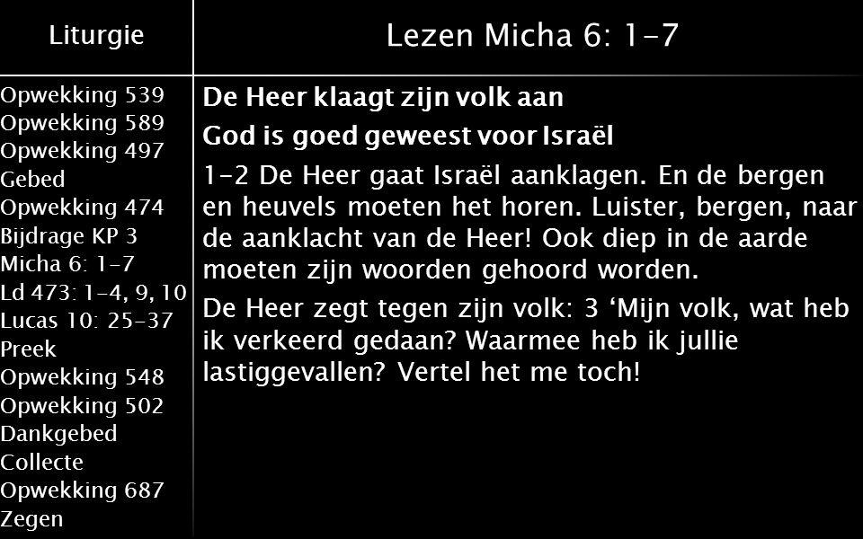 Liturgie Opwekking 539 Opwekking 589 Opwekking 497 Gebed Opwekking 474 Bijdrage KP 3 Micha 6: 1-7 Ld 473: 1-4, 9, 10 Lucas 10: 25-37 Preek Opwekking 548 Opwekking 502 Dankgebed Collecte Opwekking 687 Zegen Lezen Micha 6: 1-7 De Heer klaagt zijn volk aan God is goed geweest voor Israël 1-2 De Heer gaat Israël aanklagen.