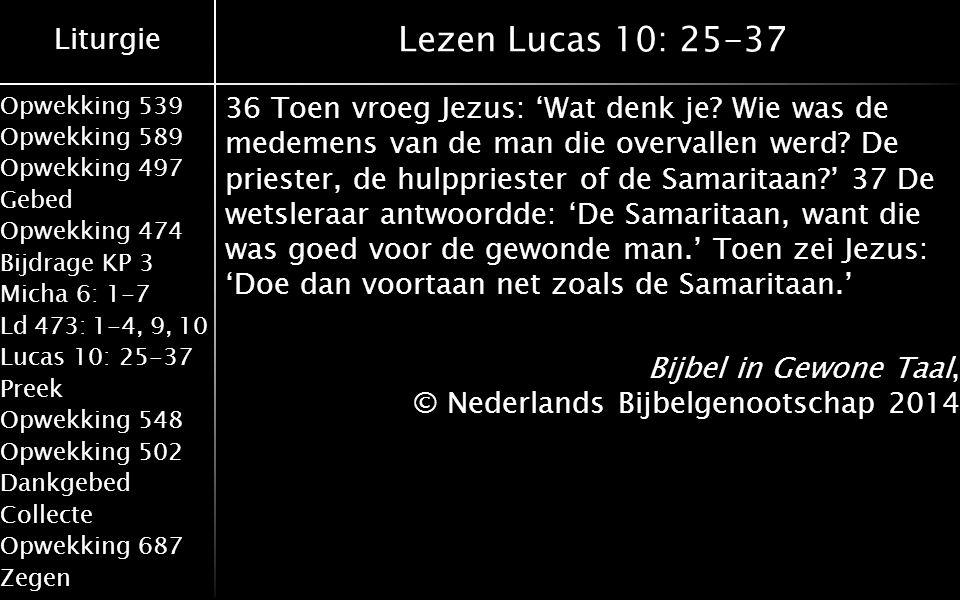 Liturgie Opwekking 539 Opwekking 589 Opwekking 497 Gebed Opwekking 474 Bijdrage KP 3 Micha 6: 1-7 Ld 473: 1-4, 9, 10 Lucas 10: 25-37 Preek Opwekking 548 Opwekking 502 Dankgebed Collecte Opwekking 687 Zegen Lezen Lucas 10: 25-37 36 Toen vroeg Jezus: 'Wat denk je.