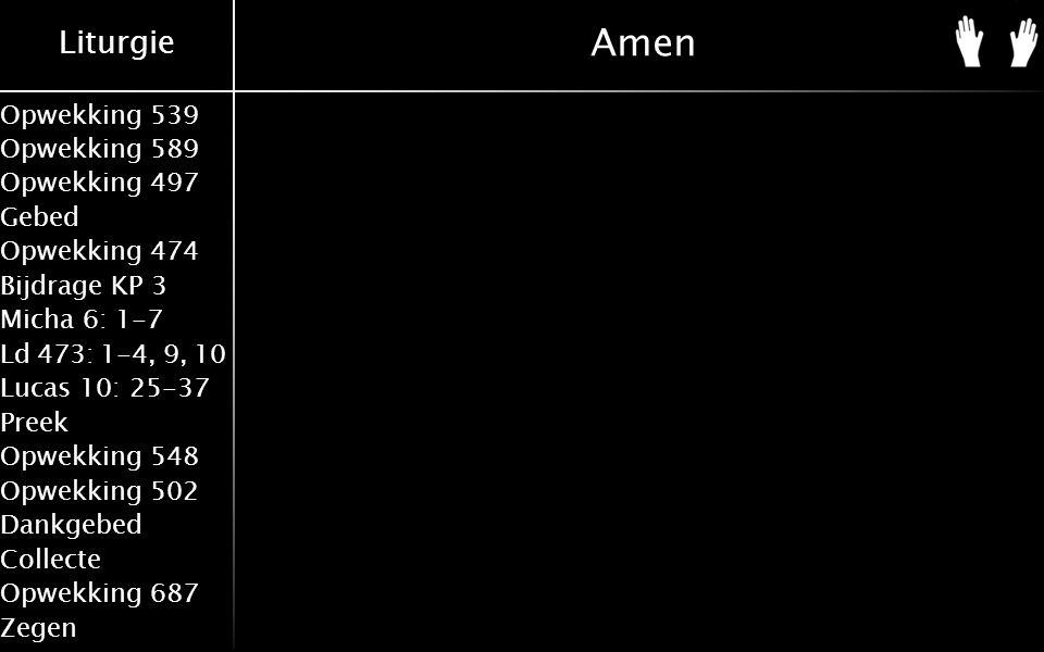 Liturgie Opwekking 539 Opwekking 589 Opwekking 497 Gebed Opwekking 474 Bijdrage KP 3 Micha 6: 1-7 Ld 473: 1-4, 9, 10 Lucas 10: 25-37 Preek Opwekking 548 Opwekking 502 Dankgebed Collecte Opwekking 687 Zegen Amen