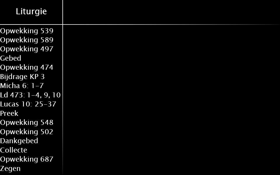 Liturgie Opwekking 539 Opwekking 589 Opwekking 497 Gebed Opwekking 474 Bijdrage KP 3 Micha 6: 1-7 Ld 473: 1-4, 9, 10 Lucas 10: 25-37 Preek Opwekking 548 Opwekking 502 Dankgebed Collecte Opwekking 687 Zegen Votum en zegengroet