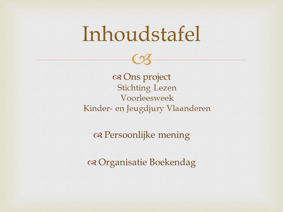   Ons project Stichting Lezen Voorleesweek Kinder- en Jeugdjury Vlaanderen  Persoonlijke mening  Organisatie Boekendag Inhoudstafel