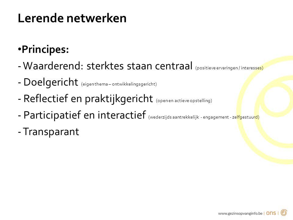 Lerende netwerken Principes: - Waarderend: sterktes staan centraal (positieve ervaringen / interesses) - Doelgericht (eigen thema – ontwikkelingsgericht) - Reflectief en praktijkgericht (open en actieve opstelling) - Participatief en interactief (wederzijds aantrekkelijk - engagement - zelfgestuurd) - Transparant