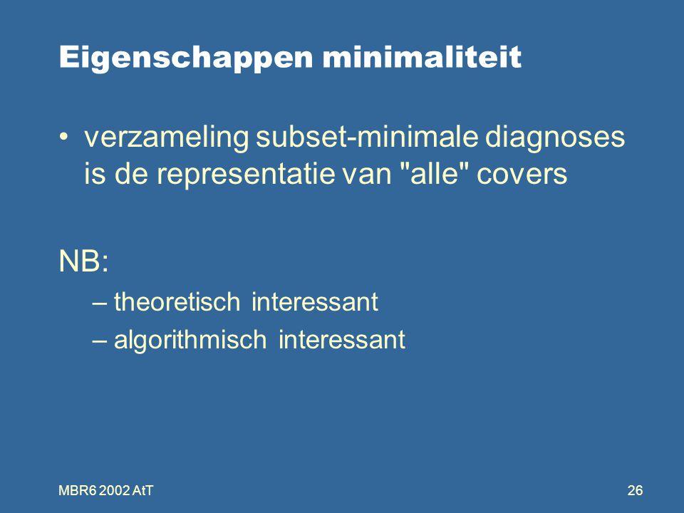 MBR6 2002 AtT26 Eigenschappen minimaliteit verzameling subset-minimale diagnoses is de representatie van alle covers NB: –theoretisch interessant –algorithmisch interessant