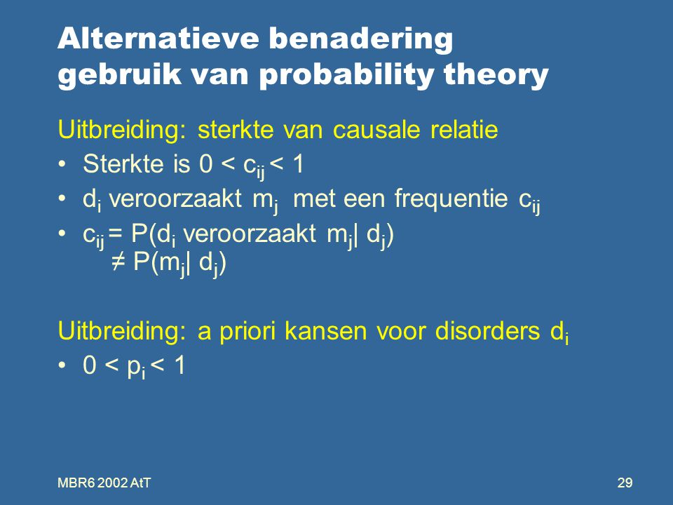 MBR6 2002 AtT29 Alternatieve benadering gebruik van probability theory Uitbreiding: sterkte van causale relatie Sterkte is 0 < c ij < 1 d i veroorzaakt m j met een frequentie c ij c ij = P(d i veroorzaakt m j | d j ) ≠ P(m j | d j ) Uitbreiding: a priori kansen voor disorders d i 0 < p i < 1