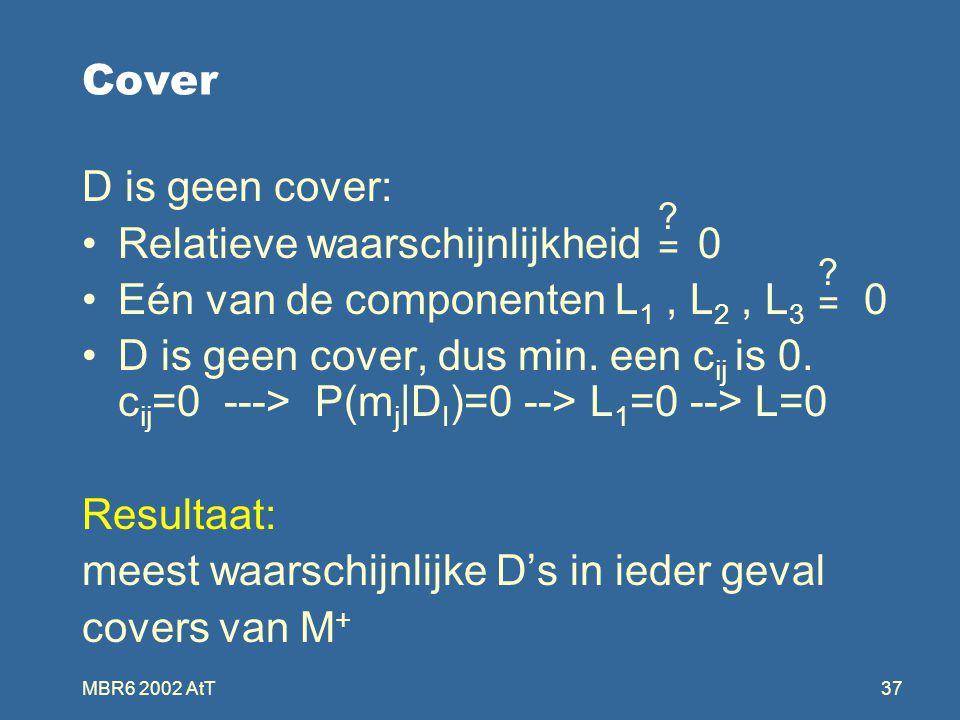 MBR6 2002 AtT37 Cover D is geen cover: Relatieve waarschijnlijkheid 0 Eén van de componenten L 1, L 2, L 3 0 D is geen cover, dus min.