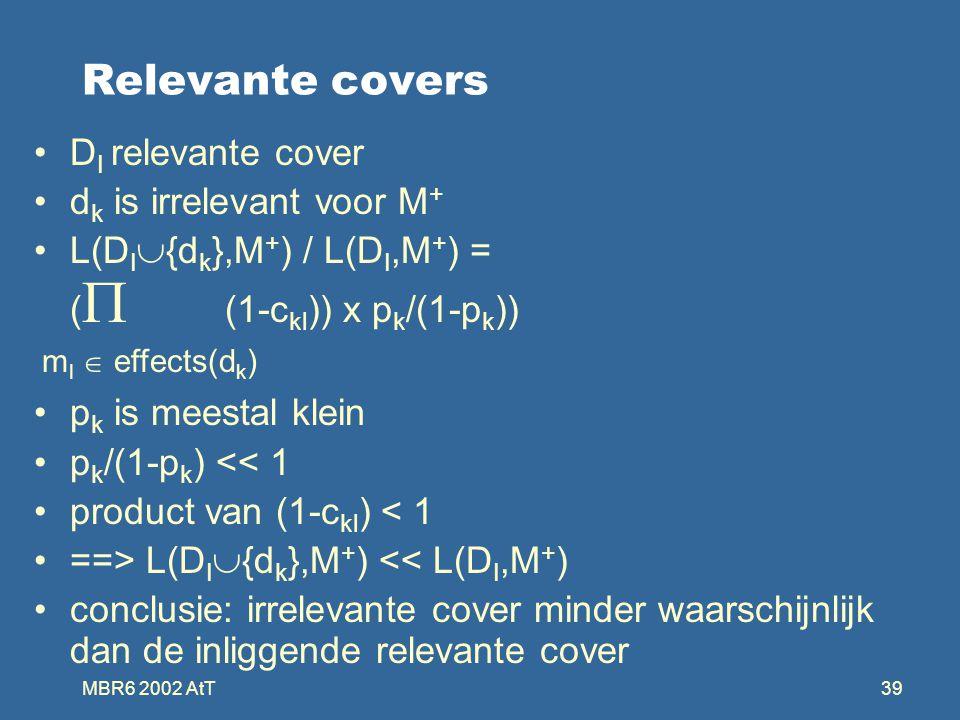 MBR6 2002 AtT39 Relevante covers D I relevante cover d k is irrelevant voor M + L(D I  {d k },M + ) / L(D I,M + ) = (  (1-c kl )) x p k /(1-p k )) p k is meestal klein p k /(1-p k ) << 1 product van (1-c kl ) < 1 ==> L(D I  {d k },M + ) << L(D I,M + ) conclusie: irrelevante cover minder waarschijnlijk dan de inliggende relevante cover m l  effects(d k )