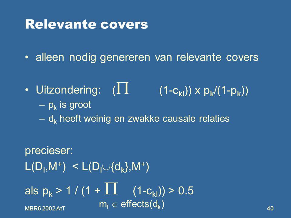 MBR6 2002 AtT40 Relevante covers alleen nodig genereren van relevante covers Uitzondering: –p k is groot –d k heeft weinig en zwakke causale relaties precieser: L(D I,M + ) < L(D I  {d k },M + ) als p k > 1 / (1 +  (1-c kl )) > 0.5 (  (1-c kl )) x p k /(1-p k )) m l  effects(d k )