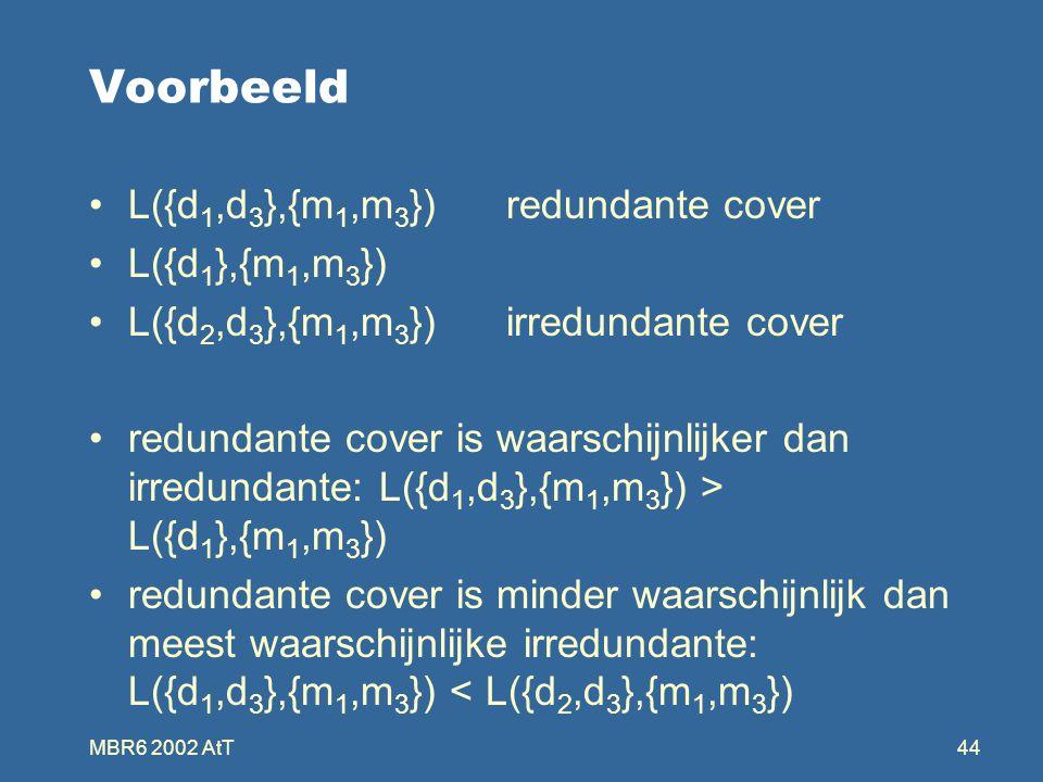 MBR6 2002 AtT44 Voorbeeld L({d 1,d 3 },{m 1,m 3 }) redundante cover L({d 1 },{m 1,m 3 }) L({d 2,d 3 },{m 1,m 3 }) irredundante cover redundante cover is waarschijnlijker dan irredundante: L({d 1,d 3 },{m 1,m 3 }) > L({d 1 },{m 1,m 3 }) redundante cover is minder waarschijnlijk dan meest waarschijnlijke irredundante: L({d 1,d 3 },{m 1,m 3 }) < L({d 2,d 3 },{m 1,m 3 })