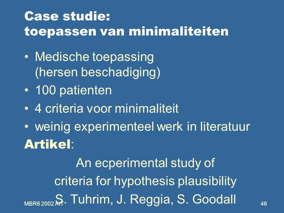 MBR6 2002 AtT46 Case studie: toepassen van minimaliteiten Medische toepassing (hersen beschadiging) 100 patienten 4 criteria voor minimaliteit weinig experimenteel werk in literatuur Artikel : An ecperimental study of criteria for hypothesis plausibility S.