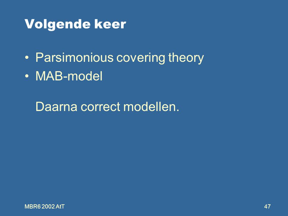 MBR6 2002 AtT47 Volgende keer Parsimonious covering theory MAB-model Daarna correct modellen.