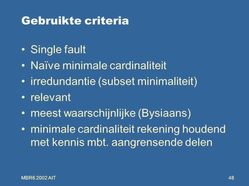 MBR6 2002 AtT48 Gebruikte criteria Single fault Naïve minimale cardinaliteit irredundantie (subset minimaliteit) relevant meest waarschijnlijke (Bysiaans) minimale cardinaliteit rekening houdend met kennis mbt.