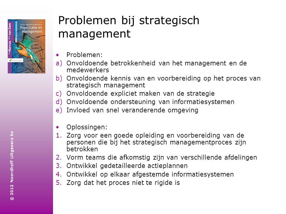 © 2012 Noordhoff Uitgevers bv Problemen bij strategisch management Problemen: a)Onvoldoende betrokkenheid van het management en de medewerkers b)Onvol