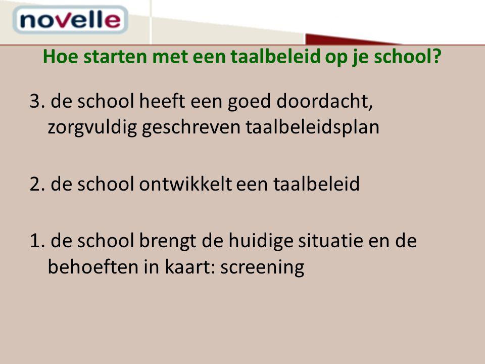 Hoe starten met een taalbeleid op je school? 3. de school heeft een goed doordacht, zorgvuldig geschreven taalbeleidsplan 2. de school ontwikkelt een