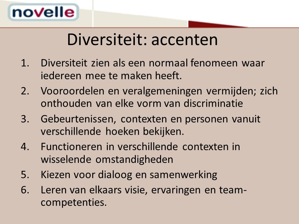 Diversiteit: accenten 1.Diversiteit zien als een normaal fenomeen waar iedereen mee te maken heeft. 2.Vooroordelen en veralgemeningen vermijden; zich
