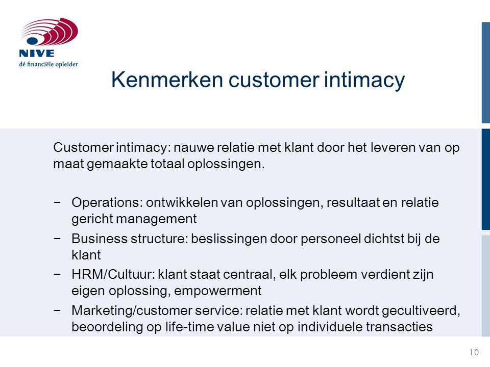 Kenmerken customer intimacy Customer intimacy: nauwe relatie met klant door het leveren van op maat gemaakte totaal oplossingen. − Operations: ontwikk