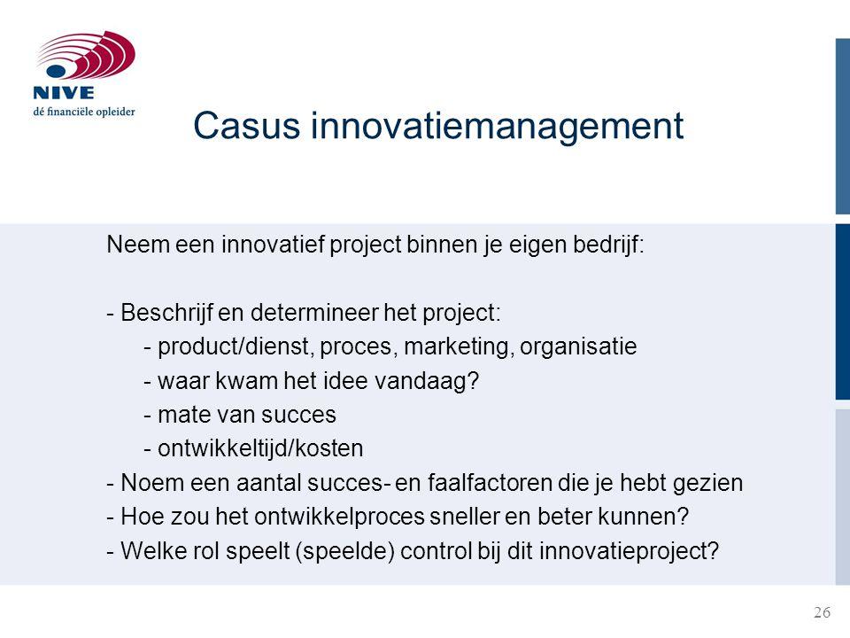 26 Casus innovatiemanagement Neem een innovatief project binnen je eigen bedrijf: - Beschrijf en determineer het project: - product/dienst, proces, ma