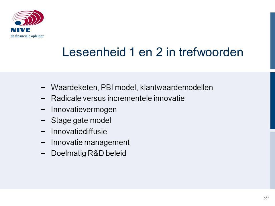 Leseenheid 1 en 2 in trefwoorden −Waardeketen, PBI model, klantwaardemodellen −Radicale versus incrementele innovatie −Innovatievermogen −Stage gate m