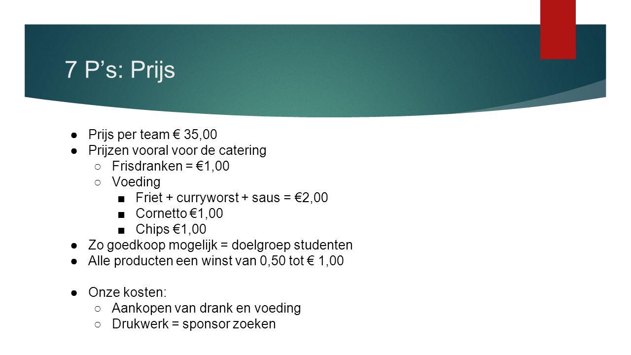 7 P's: Prijs ●Prijs per team € 35,00 ●Prijzen vooral voor de catering ○Frisdranken = €1,00 ○Voeding ■Friet + curryworst + saus = €2,00 ■Cornetto €1,00