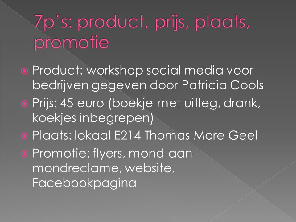  Product: workshop social media voor bedrijven gegeven door Patricia Cools  Prijs: 45 euro (boekje met uitleg, drank, koekjes inbegrepen)  Plaats: lokaal E214 Thomas More Geel  Promotie: flyers, mond-aan- mondreclame, website, Facebookpagina