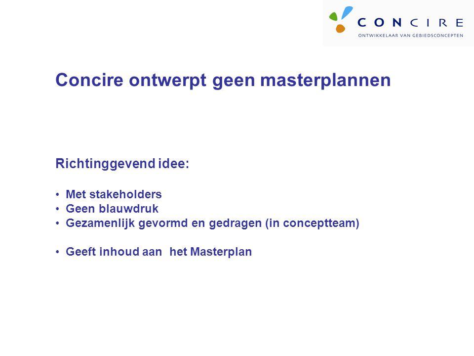 Concire ontwerpt geen masterplannen Richtinggevend idee: Met stakeholders Geen blauwdruk Gezamenlijk gevormd en gedragen (in conceptteam) Geeft inhoud aan het Masterplan