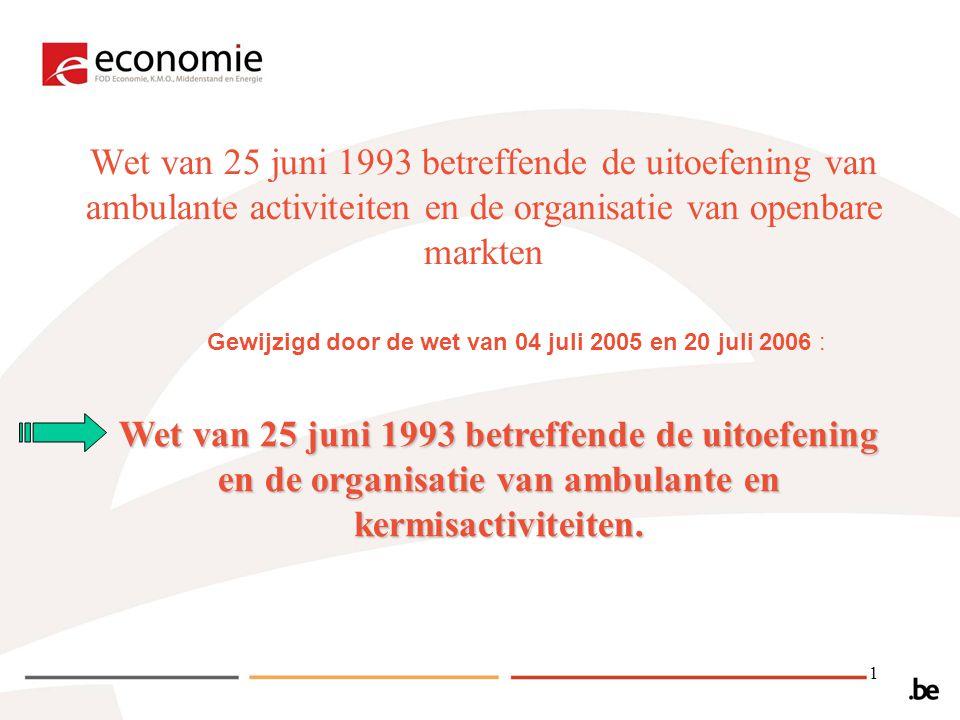 1 Wet van 25 juni 1993 betreffende de uitoefening van ambulante activiteiten en de organisatie van openbare markten Gewijzigd door de wet van 04 juli 2005 en 20 juli 2006 : Wet van 25 juni 1993 betreffende de uitoefening en de organisatie van ambulante en kermisactiviteiten.