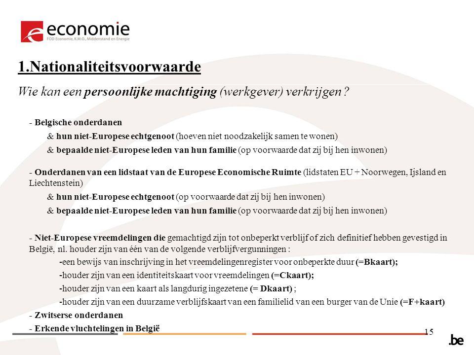 15 1.Nationaliteitsvoorwaarde - Belgische onderdanen & hun niet-Europese echtgenoot (hoeven niet noodzakelijk samen te wonen) & bepaalde niet-Europese leden van hun familie (op voorwaarde dat zij bij hen inwonen) - Onderdanen van een lidstaat van de Europese Economische Ruimte (lidstaten EU + Noorwegen, Ijsland en Liechtenstein) & hun niet-Europese echtgenoot (op voorwaarde dat zij bij hen inwonen) & bepaalde niet-Europese leden van hun familie (op voorwaarde dat zij bij hen inwonen) - Niet-Europese vreemdelingen die gemachtigd zijn tot onbeperkt verblijf of zich definitief hebben gevestigd in België, nl.